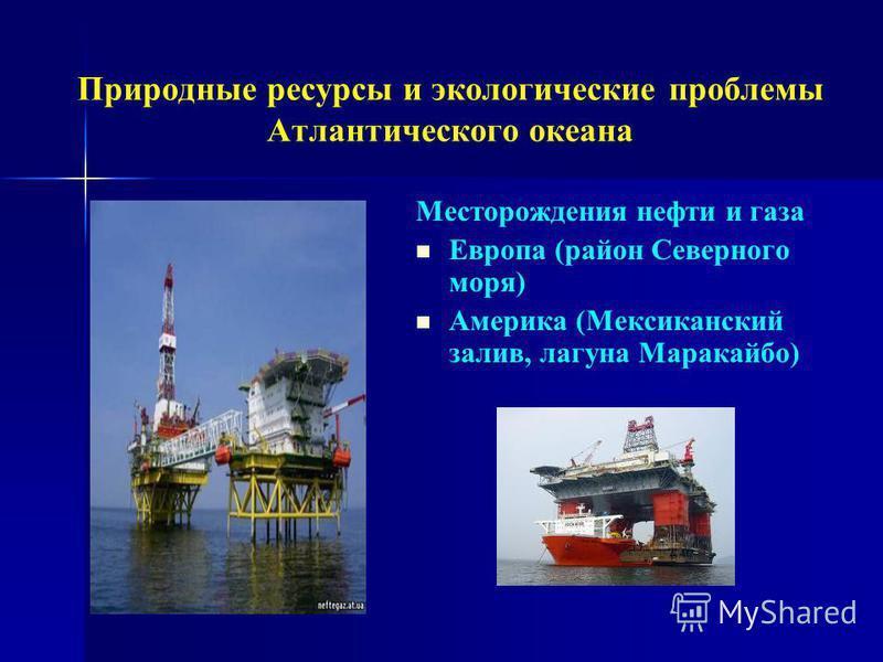 Природные ресурсы и экологические проблемы Атлантического океана Месторождения нефти и газа Европа (район Северного моря) Америка (Мексиканский залив, лагуна Маракайбо)
