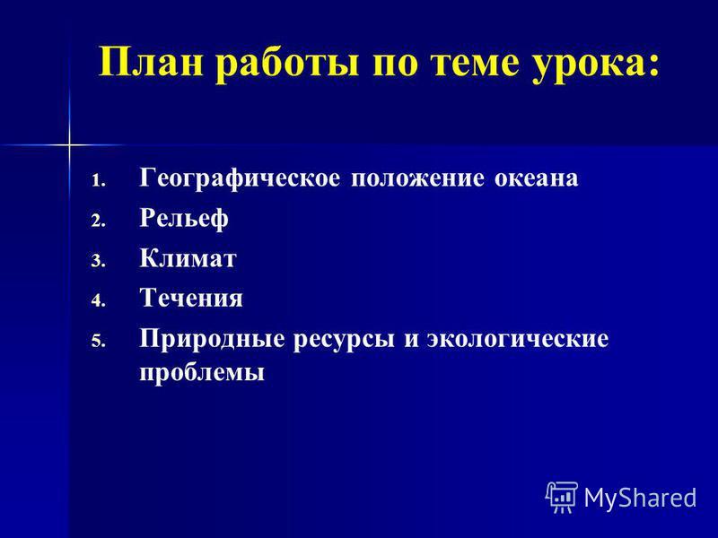 План работы по теме урока: 1. 1. Географическое положение океана 2. 2. Рельеф 3. 3. Климат 4. 4. Течения 5. 5. Природные ресурсы и экологические проблемы
