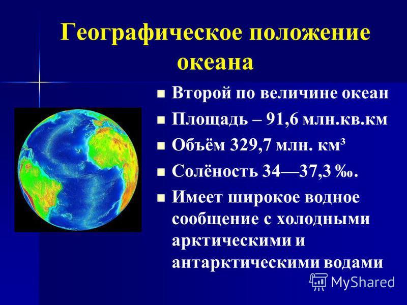 Географическое положение океана Второй по величине океан Площадь – 91,6 млн.кв.км Объём 329,7 млн. км³ Солёность 3437,3. Имеет широкое водное сообщение с холодными арктическими и антарктическими водами