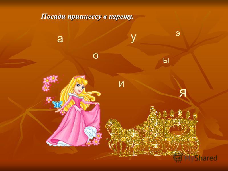 а о у ы и э я Посади принцессу в карету.