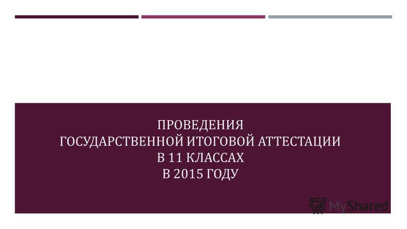 ПРОВЕДЕНИЯ ГОСУДАРСТВЕННОЙ ИТОГОВОЙ АТТЕСТАЦИИ В 11 КЛАССАХ В 2015 ГОДУ