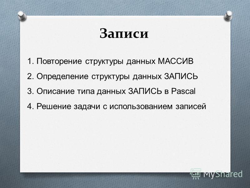 Записи 1. Повторение структуры данных МАССИВ 2. Определение структуры данных ЗАПИСЬ 3. Описание типа данных ЗАПИСЬ в Pascal 4. Решение задачи с использованием записей