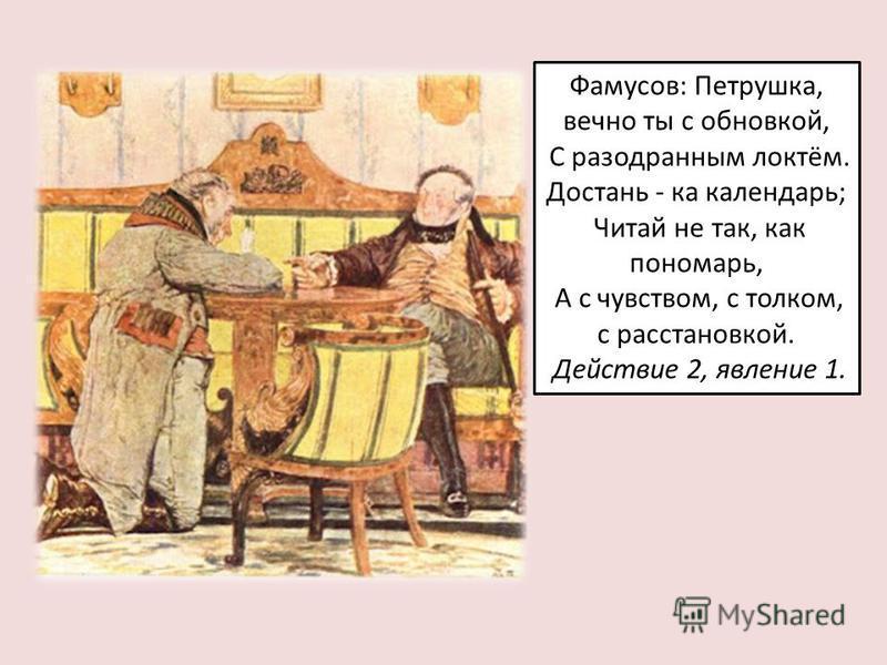 Фамусов: Петрушка, вечно ты с обновкой, С разодранным локтём. Достань - ка календарь; Читай не так, как пономарь, А с чувством, с толком, с расстановкой. Действие 2, явление 1.