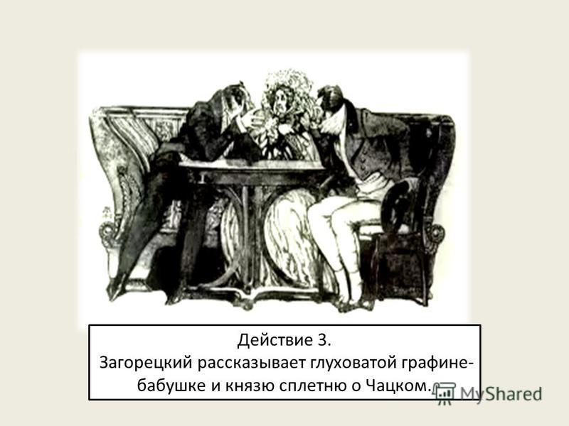 Действие 3. Загорецкий рассказывает глуховатой графине- бабушке и князю сплетню о Чацком.