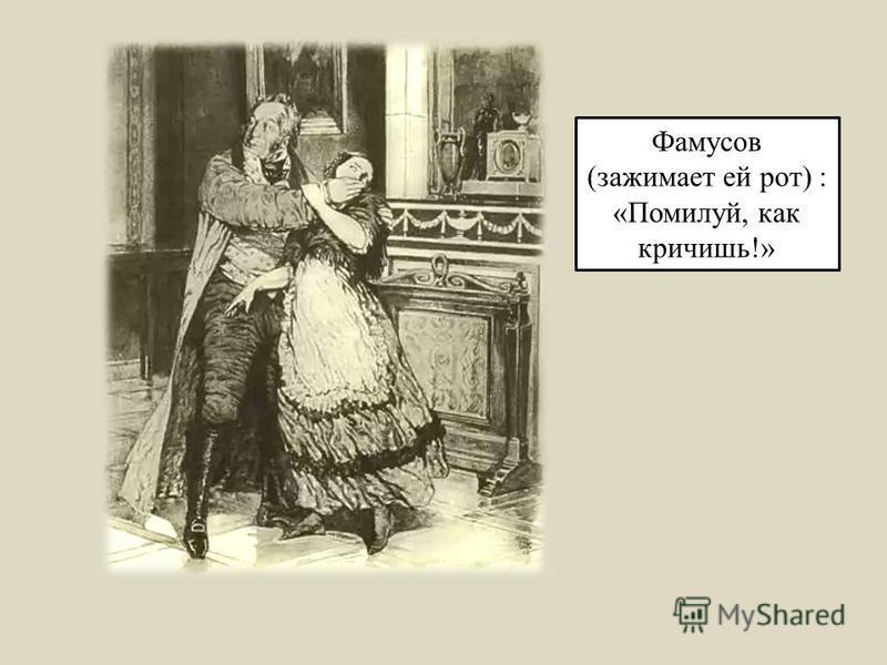 Фамусов (зажимает ей рот) : «Помилуй, как кричишь!»