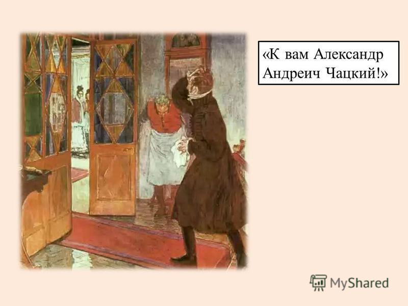«К вам Александр Андреич Чацкий!»