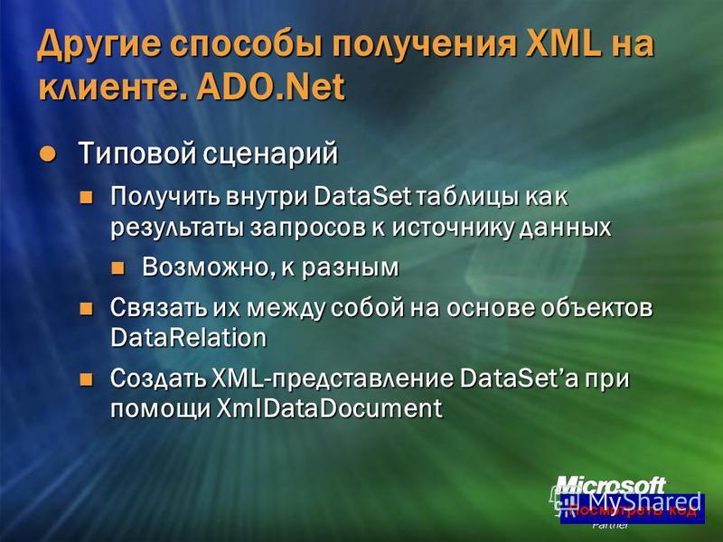 10 Другие способы получения XML на клиенте. ADO.Net Типовой сценарий Типовой сценарий Получить внутри DataSet таблицы как результаты запросов к источнику данных Получить внутри DataSet таблицы как результаты запросов к источнику данных Возможно, к ра