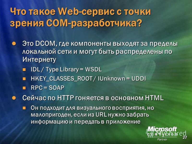 27 Что такое Web-сервис с точки зрения СОМ-разработчика? Это DCOM, где компоненты выходят за пределы локальной сети и могут быть распределены по Интернету Это DCOM, где компоненты выходят за пределы локальной сети и могут быть распределены по Интерне