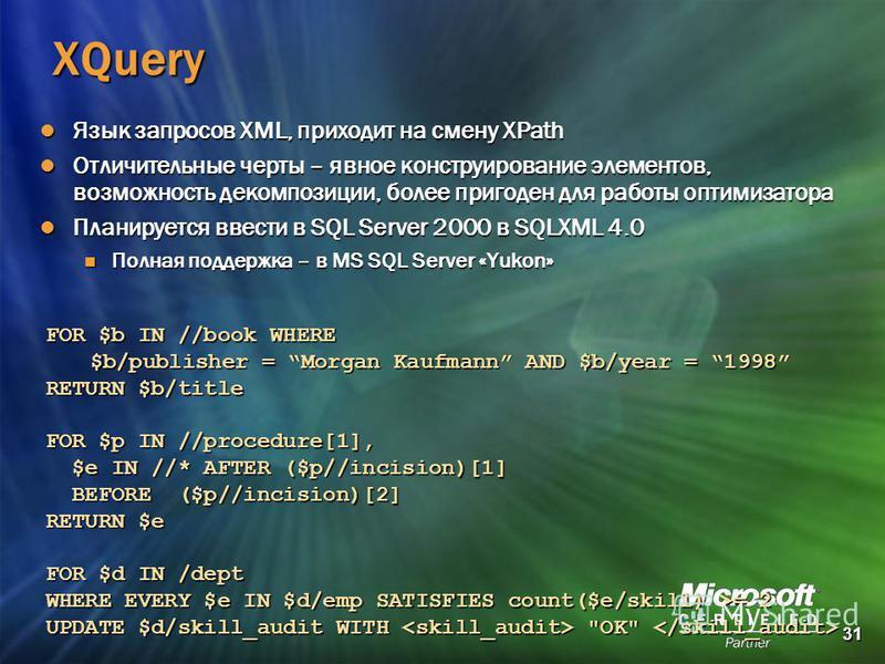 31 XQuery Язык запросов XML, приходит на смену XPath Язык запросов XML, приходит на смену XPath Отличительные черты – явное конструирование элементов, возможность декомпозиции, более пригоден для работы оптимизатора Отличительные черты – явное констр