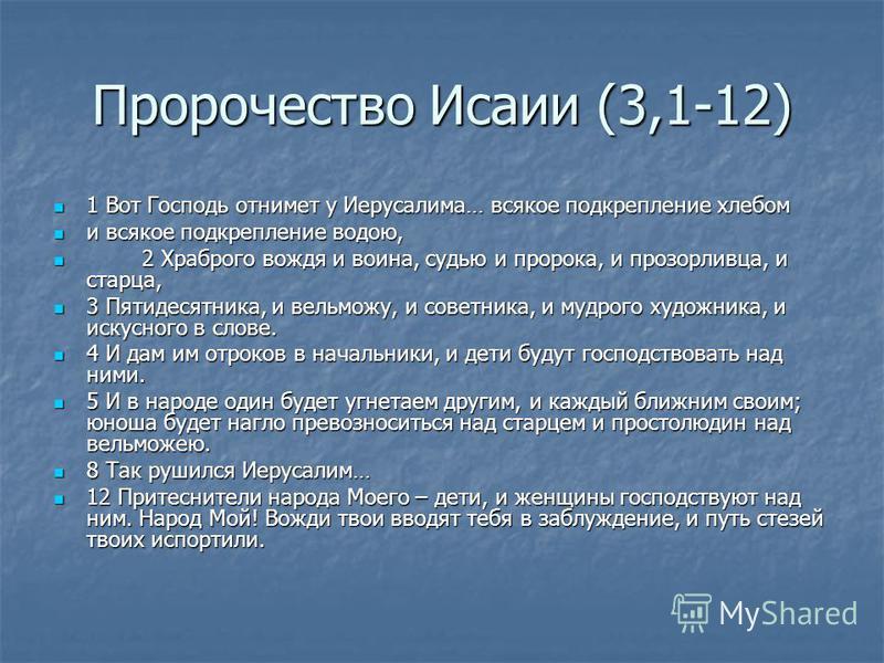 Пророчество Исаии (3,1-12) 1 Вот Господь отнимет у Иерусалима… всякое подкрепление хлебом и всякое подкрепление водою, 2 2 Храброго вождя и воина, судью и пророка, и прозорливца, и старца, 3 Пятидесятника, и вельможу, и советника, и мудрого художника