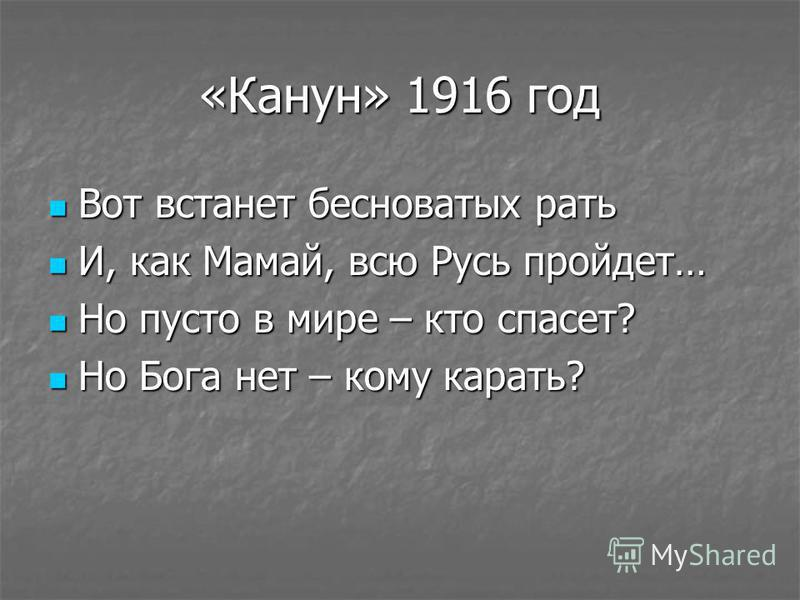 «Канун» 1916 год Вот встанет бесноватых рать Вот встанет бесноватых рать И, как Мамай, всю Русь пройдет… И, как Мамай, всю Русь пройдет… Но пусто в мире – кто спасет? Но пусто в мире – кто спасет? Но Бога нет – кому карать? Но Бога нет – кому карать?