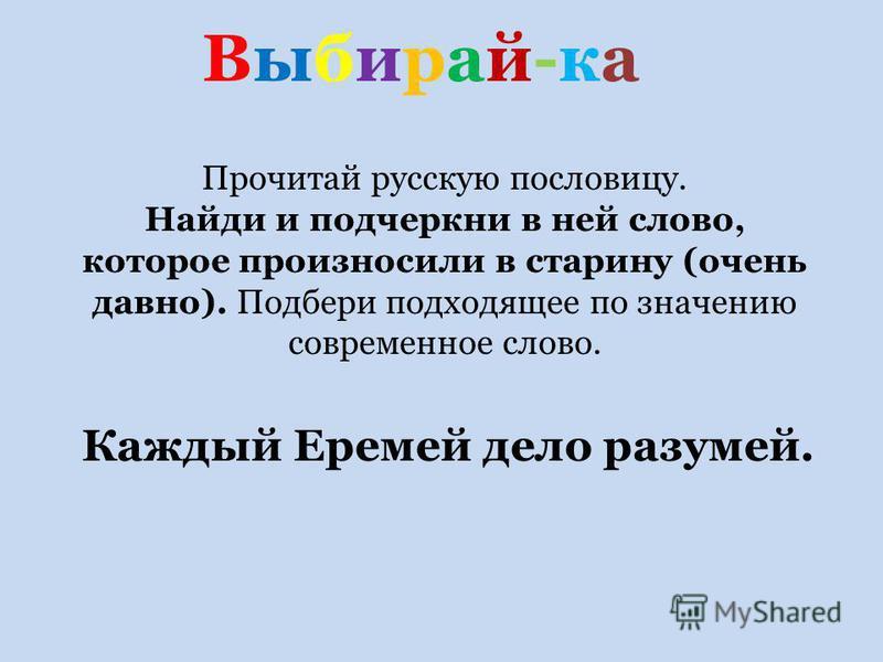 Выбирай-ка Выбирай-ка Каждый Еремей дело разумей. Прочитай русскую пословицу. Найди и подчеркни в ней слово, которое произносили в старину (очень давно). Подбери подходящее по значению современное слово.