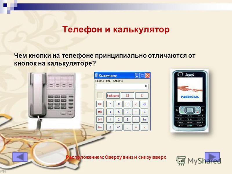 Телефон и калькулятор Чем кнопки на телефоне принципиально отличаются от кнопок на калькуляторе? Расположением: Сверху вниз и снизу вверх