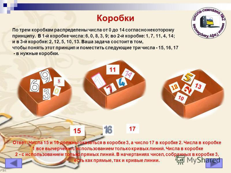 Коробки По трем коробкам распределены числа от 0 до 14 согласно некоторому принципу. В 1-й коробке числа: 6, 0, 8, 3, 9; во 2-й коробке: 1, 7, 11, 4, 14; и в 3-й коробке: 2, 12, 5, 10, 13. Ваша задача состоит в том, чтобы понять этот принцип и помест