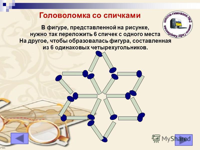 В фигуре, представленной на рисунке, нужно так переложить 6 спичек с одного места На другое, чтобы образовалась фигура, составленная из 6 одинаковых четырехугольников. Головоломка со спичками