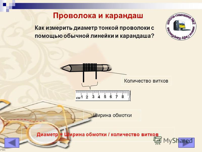 Проволока и карандаш Количество витков Ширина обмотки Диаметр = Ширина обмотки / количество витков Как измерить диаметр тонкой проволоки с помощью обычной линейки и карандаша?