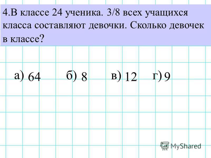 4. В классе 24 ученика. 3/8 всех учащихся класса составляют девочки. Сколько девочек в классе ? а) б)в)г) 649128