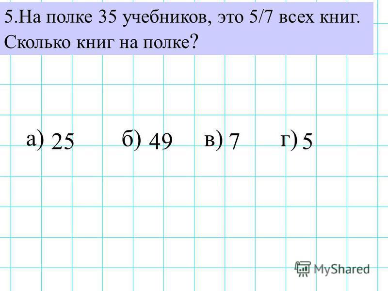 5. На полке 35 учебников, это 5/7 всех книг. Сколько книг на полке ? а) б)в)г) 255749