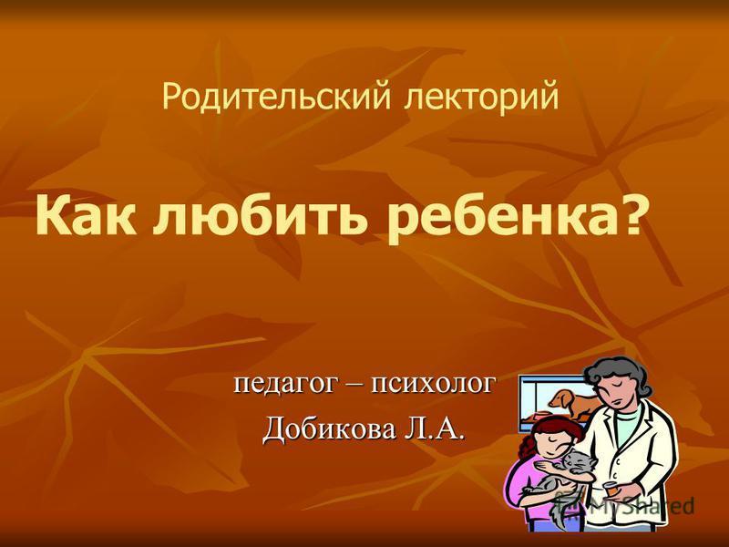 педагог – психолог Добикова Л.А. Родительский лекторий Как любить ребенка?
