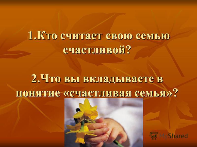 1. Кто считает свою семью счастливой? 2. Что вы вкладываете в понятие «счастливая семья»? 1. Кто считает свою семью счастливой? 2. Что вы вкладываете в понятие «счастливая семья»?