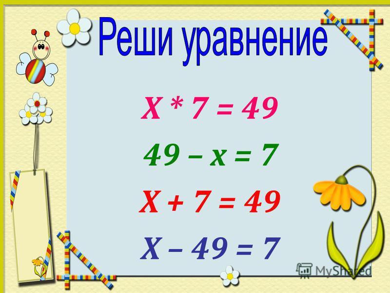 Х * 7 = 49 49 – х = 7 Х + 7 = 49 Х – 49 = 7