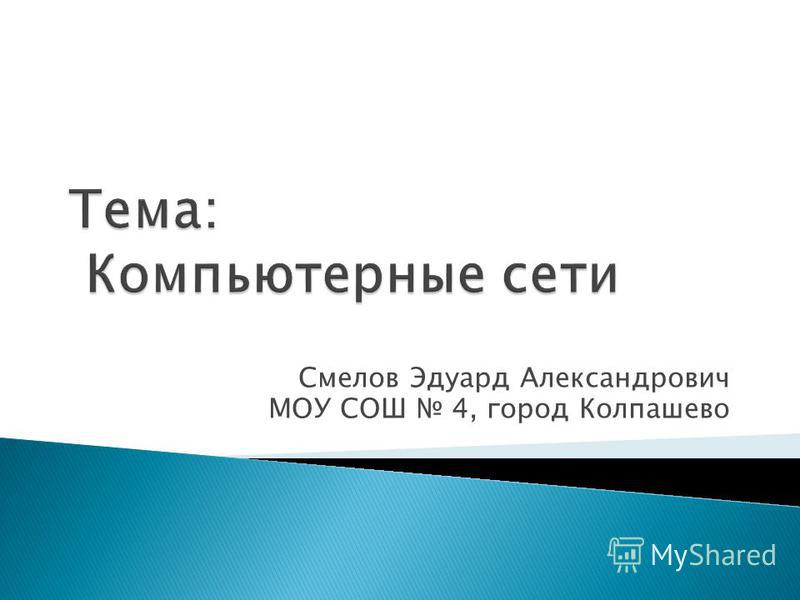 Смелов Эдуард Александрович МОУ СОШ 4, город Колпашево