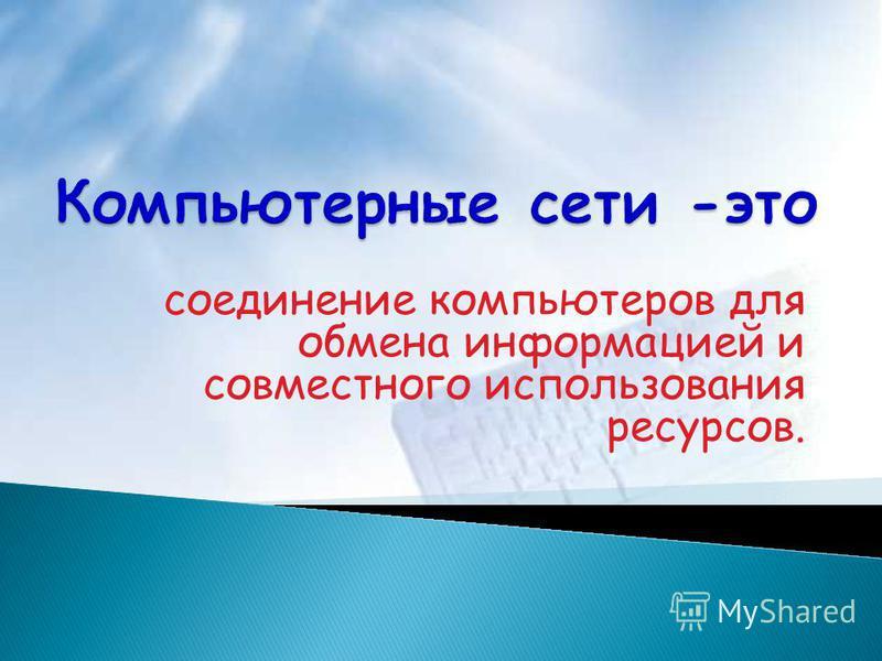 соединение компьютеров для обмена информацией и совместного использования ресурсов.
