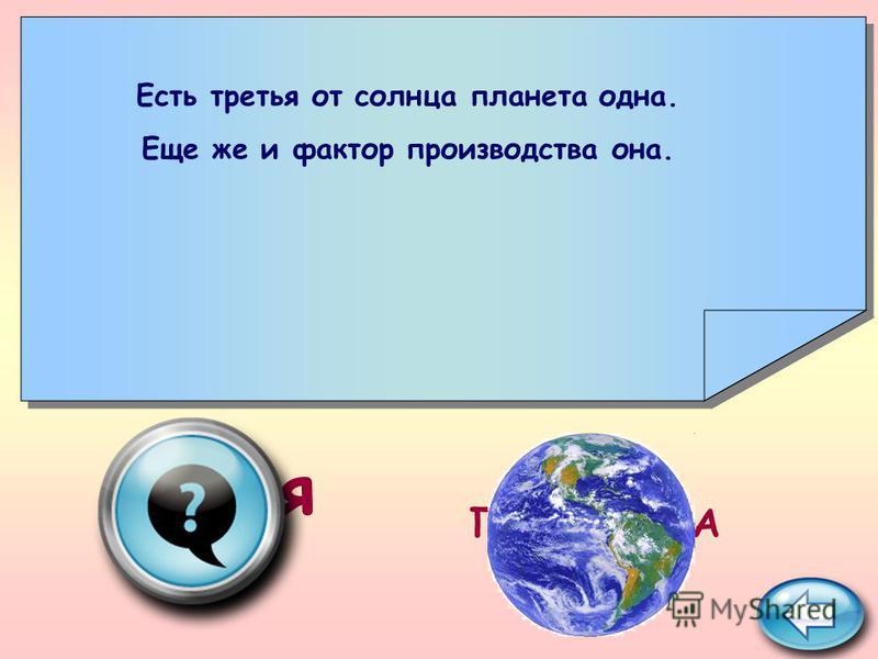 ПОДСКАЗКА земля Есть третья от солнца планета одна. Еще же и фактор производства она.