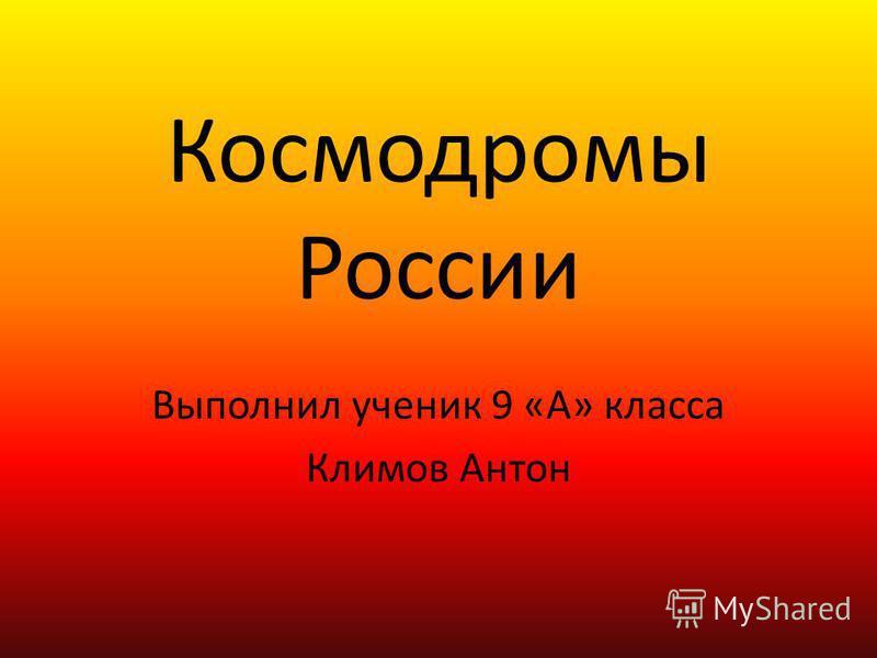 Космодромы России Выполнил ученик 9 «А» класса Климов Антон