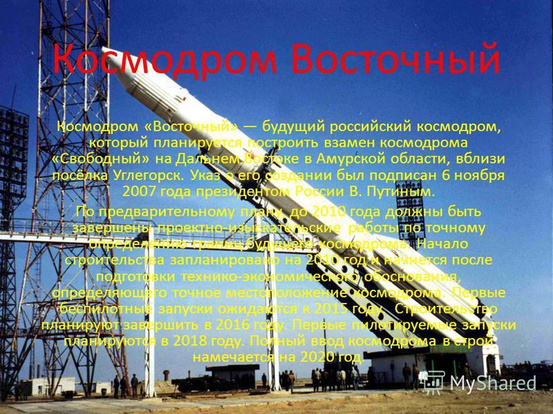 Космодром Восточный Космодром «Восточный» будущий российский космодром, который планируется построить взамен космодрома «Свободный» на Дальнем Востоке в Амурской области, вблизи посёлка Углегорск. Указ о его создании был подписан 6 ноября 2007 года п