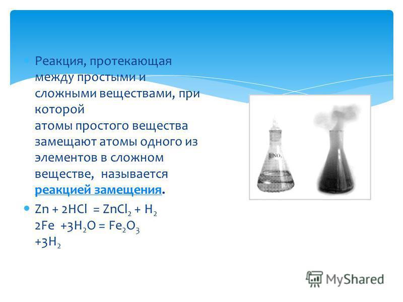 Реакция, протекающая между простыми и сложными веществами, при которой атомы простого вещества замещают атомы одного из элементов в сложном веществе, называется реакцией замещения. реакцией замещения Zn + 2HCl = ZnCl 2 + H 2 2Fe +3H 2 O = Fe 2 O 3 +3