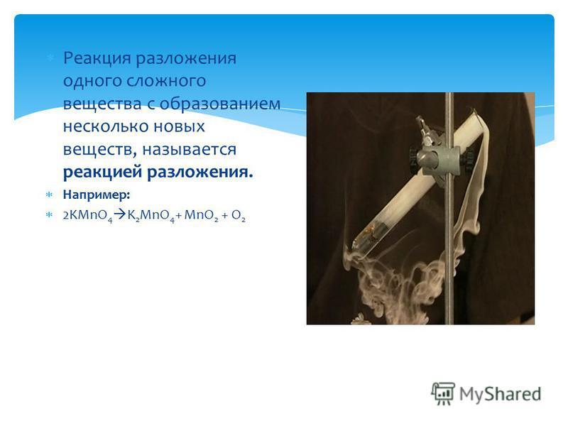 Реакция разложения одного сложного вещества с образованием несколько новых веществ, называется реакцией разложения. Например: 2KMnO 4 K 2 MnO 4 + MnO 2 + O 2