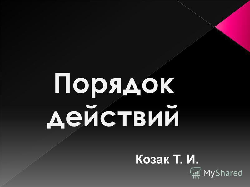 Порядок действий Козак Т. И.