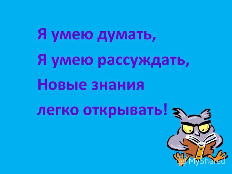 Я умею думать, Я умею рассуждать, Новые знания легко открывать!