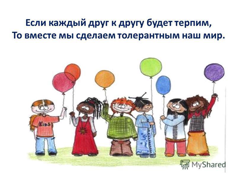 Если каждый друг к другу будет терпим, То вместе мы сделаем толерантным наш мир.