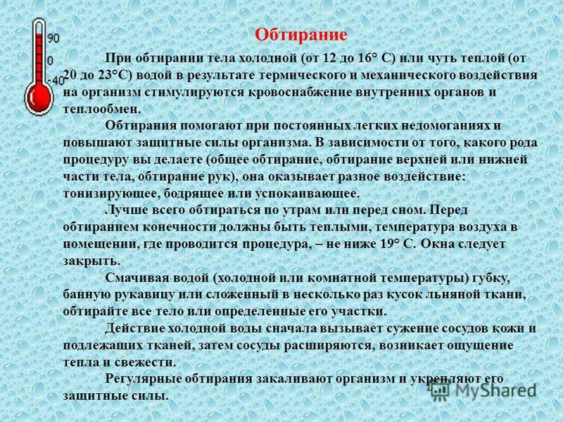 Обтирание При обтирании тела холодной (от 12 до 16° С) или чуть теплой (от 20 до 23°С) водой в результате термического и механического воздействия на организм стимулируются кровоснабжение внутренних органов и теплообмен. Обтирания помогают при постоя