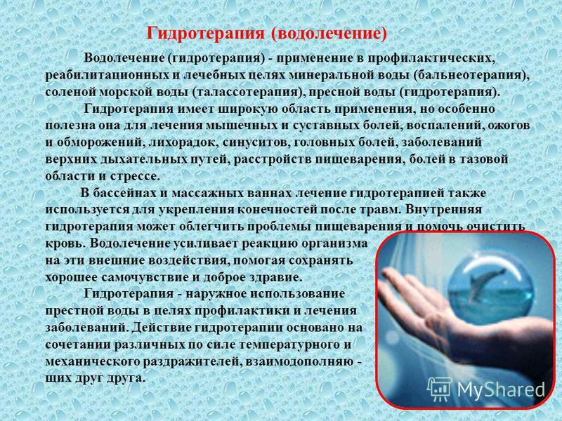 Гидротерапия (водолечение) Водолечение (гидротерапия) - применение в профилактических, реабилитационных и лечебных целях минеральной воды (бальнеотерапия), соленой морской воды (талассотерапия), пресной воды (гидротерапия). Гидротерапия имеет широкую
