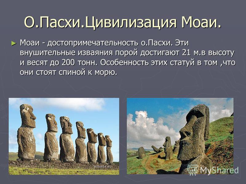 О.Пасхи.Цивилизация Моаи. Моаи - достопримечательность о.Пасхи. Эти внушительные изваяния порой достигают 21 м.в высоту и весят до 200 тонн. Особенность этих статуй в том,что они стоят спиной к морю. Моаи - достопримечательность о.Пасхи. Эти внушител