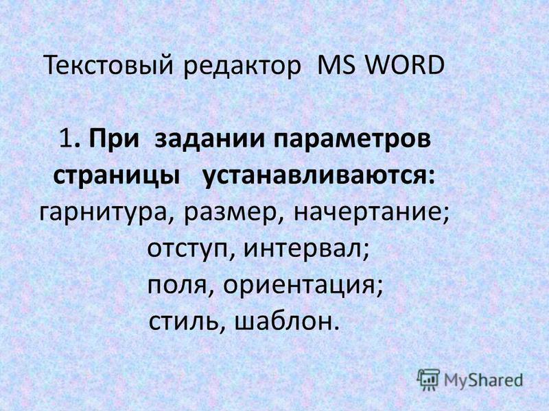 Текстовый редактор MS WORD 1. При задании параметров страницы устанавливаются: гарнитура, размер, начертание; отступ, интервал; поля, ориентация; стиль, шаблон.