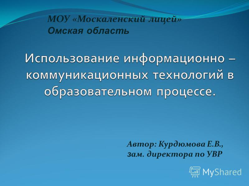 Автор: Курдюмова Е.В., з ам. директора по УВР МОУ «Москаленский лицей» Омская область