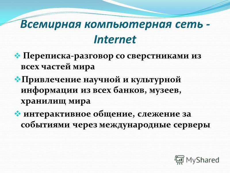 Всемирная компьютерная сеть - Internet Переписка-разговор со сверстниками из всех частей мира Привлечение научной и культурной информации из всех банков, музеев, хранилищ мира интерактивное общение, слежение за событиями через международные серверы