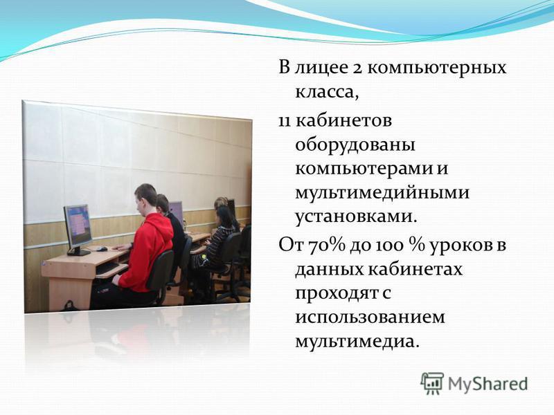 В лицее 2 компьютерных класса, 11 кабинетов оборудованы компьютерами и мультимедийными установками. От 70% до 100 % уроков в данных кабинетах проходят с использованием мультимедиа.