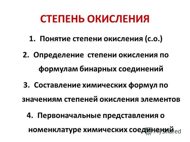 СТЕПЕНЬ ОКИСЛЕНИЯ 1. Понятие степени окисления (с.о.) 2. Определение степени окисления по формулам бинарных соединений 3. Составление химических формул по значениям степеней окисления элементов 4. Первоначальные представления о номенклатуре химически