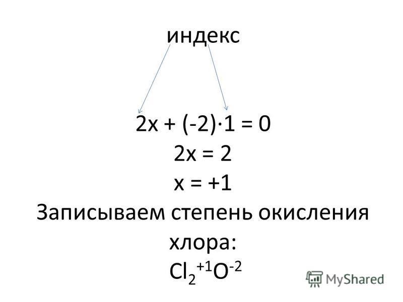 индекс 2 х + (-2)·1 = 0 2 х = 2 х = +1 Записываем степень окисления хлора: Cl 2 +1 O -2