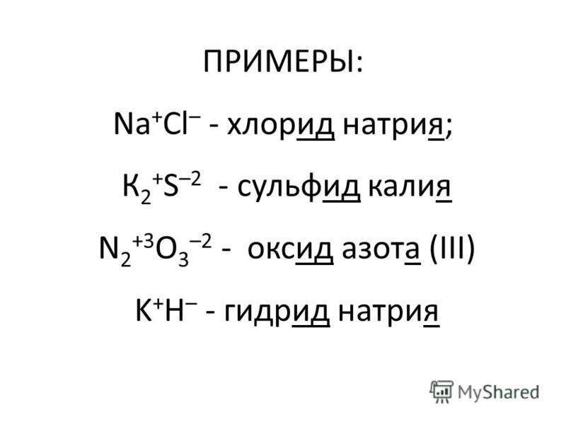 ПРИМЕРЫ: Na + Cl – - хлорид натрия; К 2 + S –2 - сульфид калия N 2 +3 O 3 –2 - оксид азота (III) K + H – - гидрид натрия