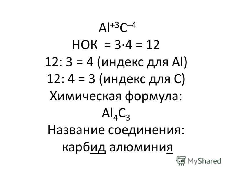 Al +3 C –4 НОК = 3·4 = 12 12: 3 = 4 (индекс для Al) 12: 4 = 3 (индекс для С) Химическая формула: Al 4 C 3 Название соединения: карбид алюминия