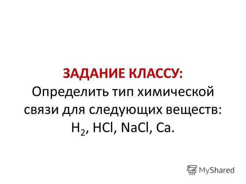 ЗАДАНИЕ КЛАССУ: Определить тип химической связи для следующих веществ: H 2, HCl, NaCl, Ca.