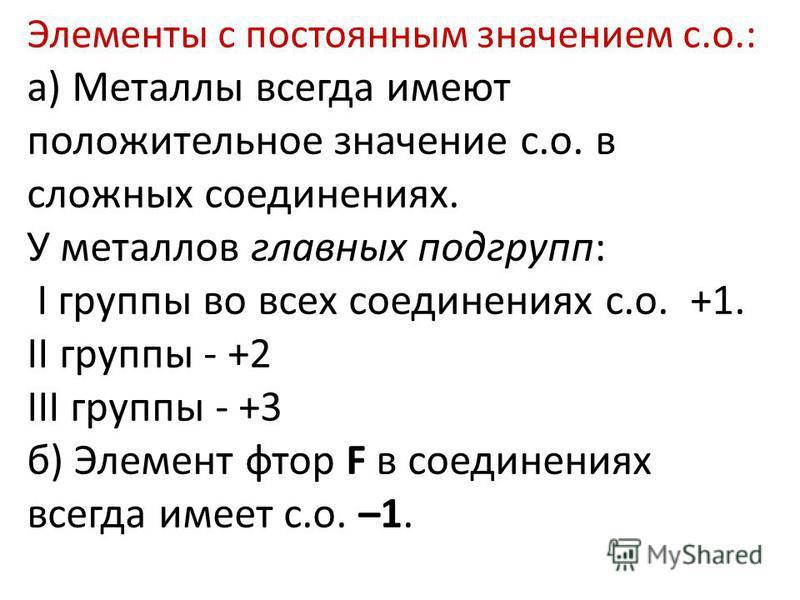 Элементы с постоянным значением с.о.: а) Металлы всегда имеют положительное значение с.о. в сложных соединениях. У металлов главных подгрупп: I группы во всех соединениях с.о. +1. II группы - +2 III группы - +3 б) Элемент фтор F в соединениях всегда