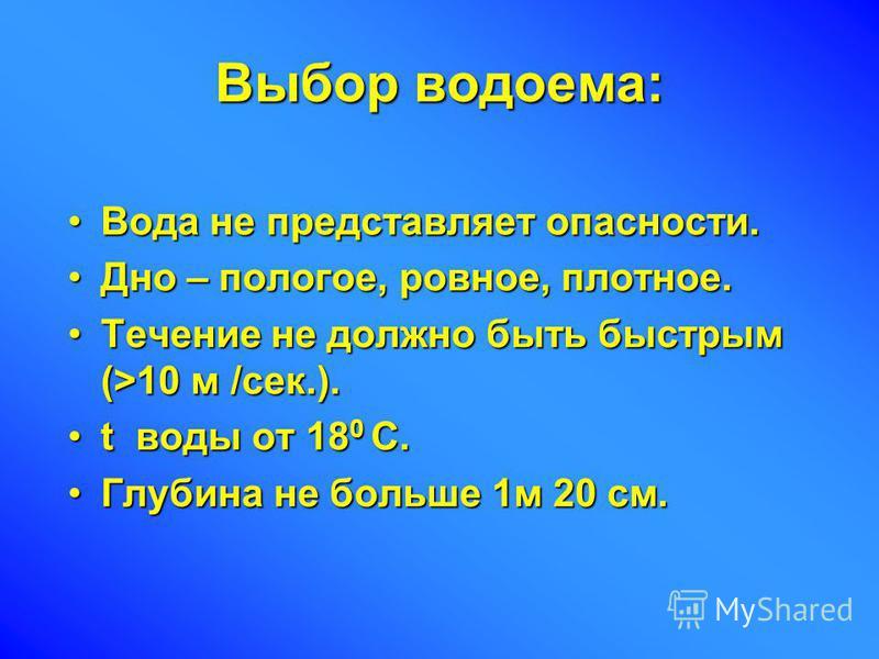 Выбор водоема: Вода не представляет опасности.Вода не представляет опасности. Дно – пологое, ровное, плотное.Дно – пологое, ровное, плотное. Течение не должно быть быстрым (>10 м /сек.).Течение не должно быть быстрым (>10 м /сек.). t воды от 18 0 С.t