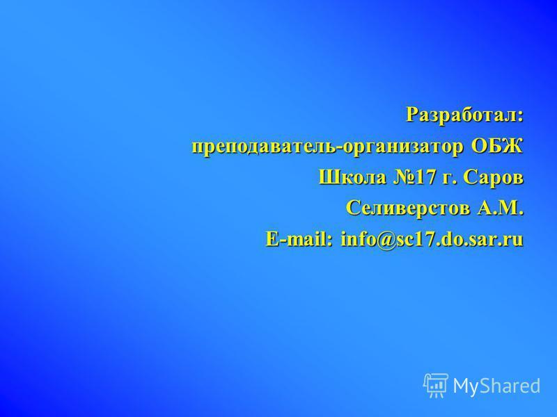 Разработал: преподаватель-организатор ОБЖ Школа 17 г. Саров Селиверстов А.М. E-mail: info@sc17.do.sar.ru